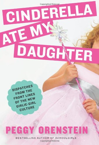 0061711527 : Cinderella Ate My Daughter: Dispatches from the Front Lines of the New Girlie-Girl Culture
