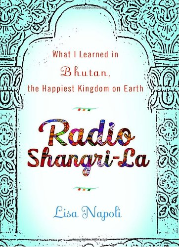 0307453022 : Radio Shangri-La: What I Learned in Bhutan, the Happiest Kingdom on Earth