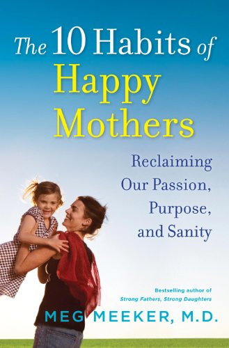 0345518063 : The 10 Habits of Happy Mothers: Reclaiming Our Passion, Purpose, and Sanity